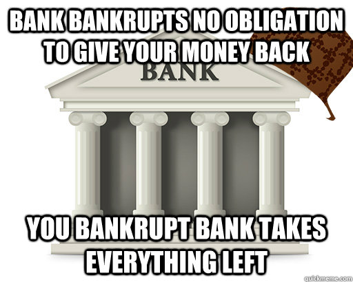 Bank Bankrupts no obligation to give your money back  You bankrupt bank takes everything left