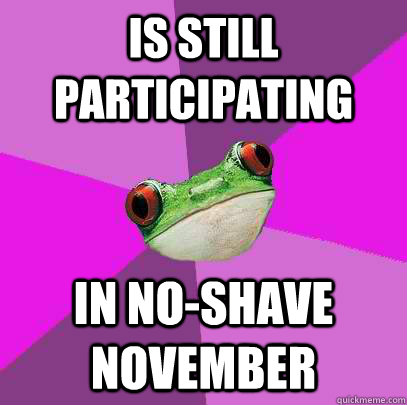 is still participating  in no-shave november - is still participating  in no-shave november  Foul Bachelorette Frog