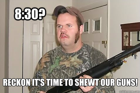 8:30? Reckon it's time to shewt our guns!