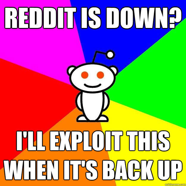 reddit is down? i'll exploit this when it's back up - reddit is down? i'll exploit this when it's back up  Reddit Alien