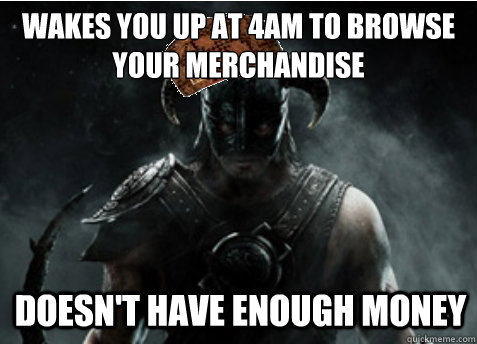 Wakes you up at 4am to browse your merchandise Doesn't have enough money