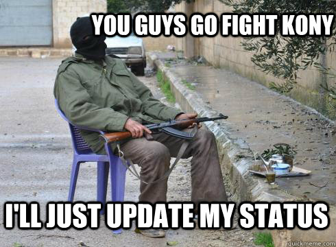 You guys go fight KONY i'll just update my status