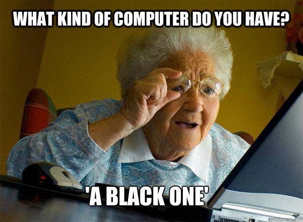 WHAT KIND OF COMPUTER DO YOU HAVE? 'A BLACK ONE'    Grandma finds the Internet