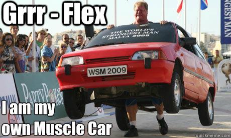 Grrr Flex I Am My Own Muscle Car Car Lift Man Quickmeme