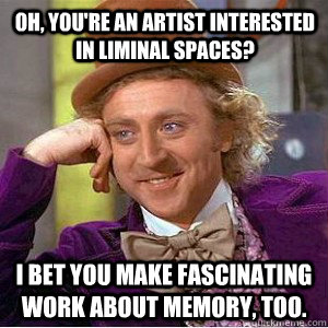oh, you're an artist interested in liminal spaces? I bet you make fascinating work about memory, too.