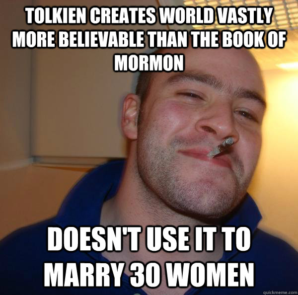 Tolkien creates world vastly more believable than the Book of Mormon Doesn't use it to marry 30 women - Tolkien creates world vastly more believable than the Book of Mormon Doesn't use it to marry 30 women  Misc