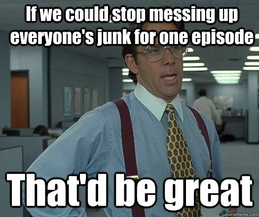 If we could stop messing up everyone's junk for one episode That'd be great