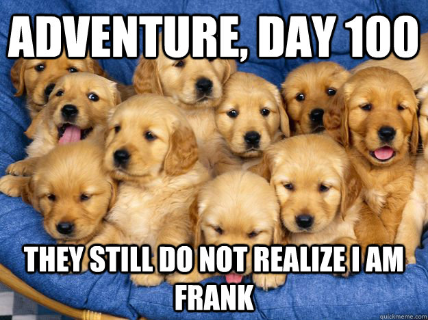 Adventure, Day 100 They still do not realize I am Frank