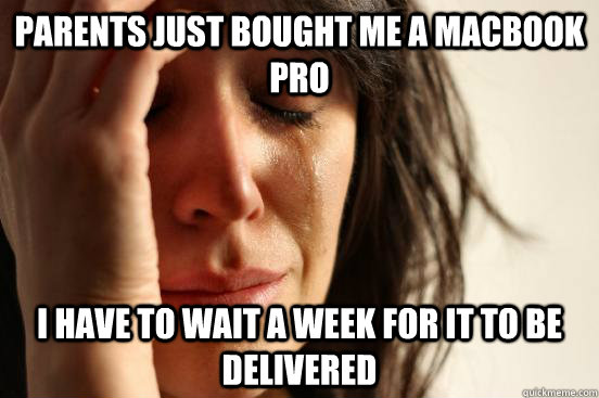 parents just bought me a macbook pro I have to wait a week for it to be delivered - parents just bought me a macbook pro I have to wait a week for it to be delivered  First World Problems