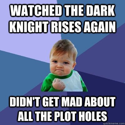 Watched The Dark Knight Rises again Didn't get mad about all the plot holes - Watched The Dark Knight Rises again Didn't get mad about all the plot holes  Success Kid