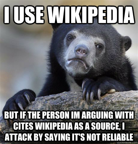 i use wikipedia but if the person im arguing with cites wikipedia as a source, i attack by saying it's not reliable - i use wikipedia but if the person im arguing with cites wikipedia as a source, i attack by saying it's not reliable  Confession Bear