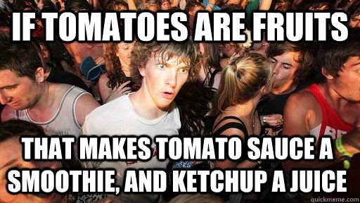 If tomatoes are fruits that makes Tomato sauce a smoothie, and ketchup a Juice  - If tomatoes are fruits that makes Tomato sauce a smoothie, and ketchup a Juice   Sudden Clarity Clarence