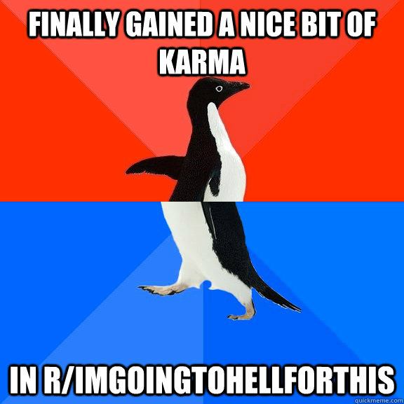 finally gained a nice bit of karma in r/imgoingtohellforthis - finally gained a nice bit of karma in r/imgoingtohellforthis  Socially Awesome Awkward Penguin