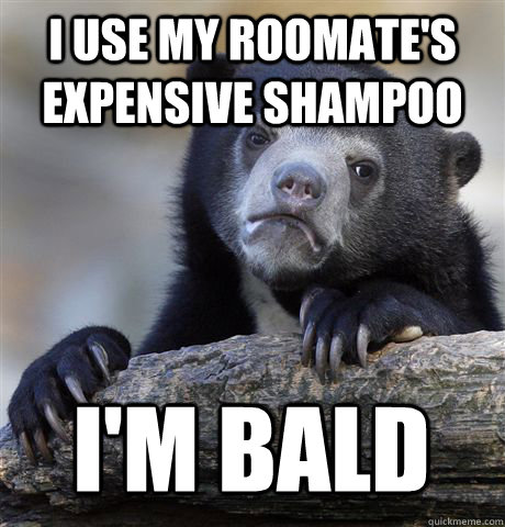 I USE MY ROOMATE'S EXPENSIVE SHAMPOO I'M BALD - I USE MY ROOMATE'S EXPENSIVE SHAMPOO I'M BALD  Confession Bear