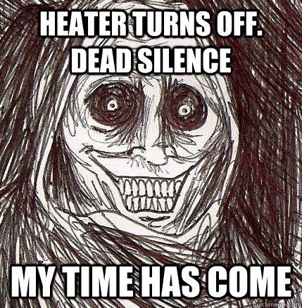 Heater turns off. Dead silence my time has come