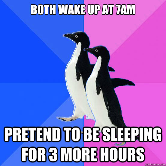 Both wake up at 7am Pretend to be sleeping for 3 more hours