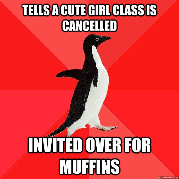 Tells a cute girl class is cancelled  Invited over for muffins   Socially Awesome Penguin