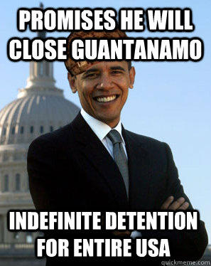 promises he will close guantanamo indefinite detention for entire usa - promises he will close guantanamo indefinite detention for entire usa  Scumbag Obama