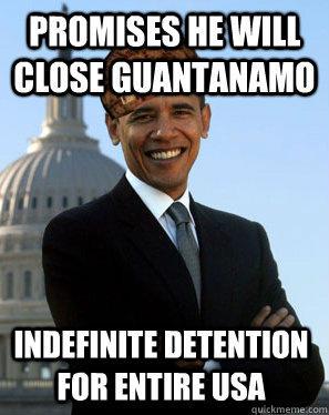 promises he will close guantanamo indefinite detention for entire usa - promises he will close guantanamo indefinite detention for entire usa  Scumbag Obama