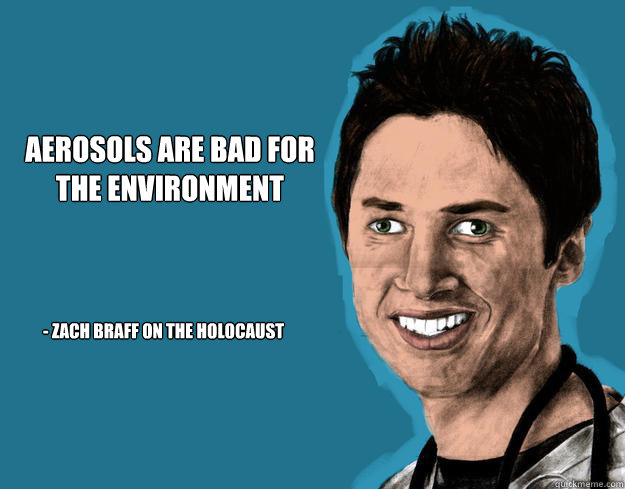 Aerosols are bad for the environment - Zach Braff on the Holocaust - Aerosols are bad for the environment - Zach Braff on the Holocaust  Asshole Braff