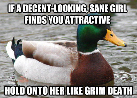 If a decent-looking, sane girl finds you attractive Hold onto her like grim death - If a decent-looking, sane girl finds you attractive Hold onto her like grim death  Actual Advice Mallard