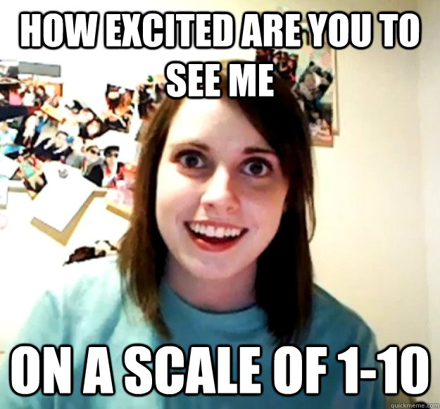 how excited are you to see me on a scale of 1-10 - how excited are you to see me on a scale of 1-10  Overly Attached Girlfriend