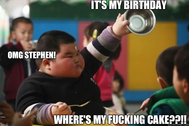 It's my birthday Where's my fucking cake??!! Omg Stephen!  Fat Asian Kid
