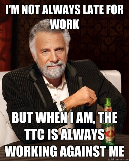 I'm not always late for work but when i am, the TTC is always working against me - I'm not always late for work but when i am, the TTC is always working against me  Misc