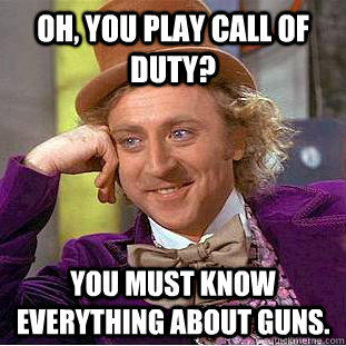Oh, you play call of duty? You must know everything about guns. - Oh, you play call of duty? You must know everything about guns.  Creepy Wonka
