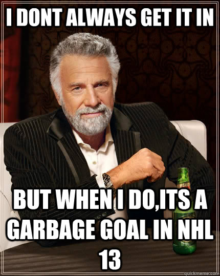 I dont always get it in but when I do,its a garbage goal in nhl 13 - I dont always get it in but when I do,its a garbage goal in nhl 13  The Most Interesting Man In The World