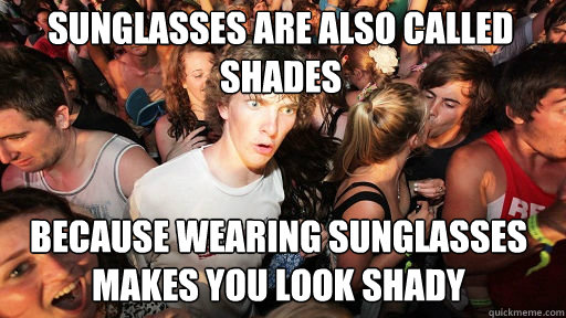Sunglasses are also called shades because wearing sunglasses makes you look shady - Sunglasses are also called shades because wearing sunglasses makes you look shady  Sudden Clarity Clarence