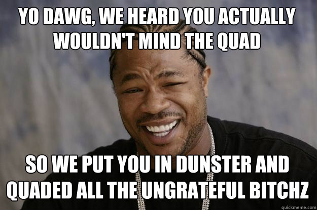 yo dawg, we heard you actually wouldn't mind the quad so we put you in dunster and quaded all the ungrateful bitchz - yo dawg, we heard you actually wouldn't mind the quad so we put you in dunster and quaded all the ungrateful bitchz  Misc