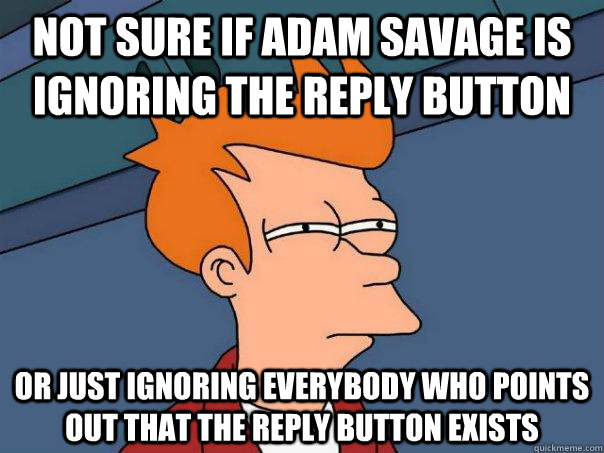 not sure if adam savage is ignoring the reply button or just ignoring everybody who points out that the reply button exists - not sure if adam savage is ignoring the reply button or just ignoring everybody who points out that the reply button exists  Futurama Fry