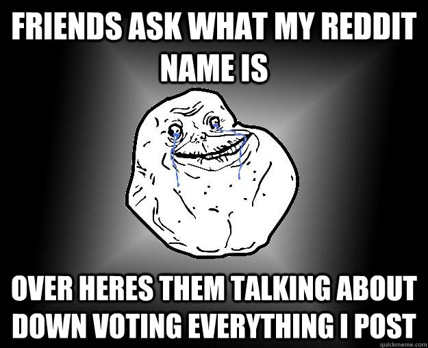 Friends ask what my reddit name is over heres them talking about down voting everything I post