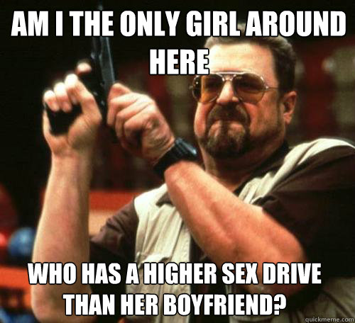 AM I THE ONLY GIRL AROUND HERE WHO HAS A HIGHER SEX DRIVE THAN HER BOYFRIEND? - AM I THE ONLY GIRL AROUND HERE WHO HAS A HIGHER SEX DRIVE THAN HER BOYFRIEND?  Misc