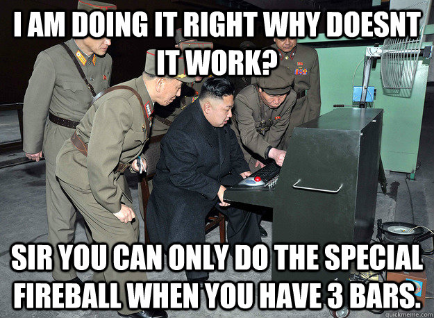 I AM DOING IT RIGHT WHY DOESNT IT WORK? SIR YOU CAN ONLY DO THE SPECIAL FIREBALL WHEN YOU HAVE 3 BARS. - I AM DOING IT RIGHT WHY DOESNT IT WORK? SIR YOU CAN ONLY DO THE SPECIAL FIREBALL WHEN YOU HAVE 3 BARS.  kim jong un