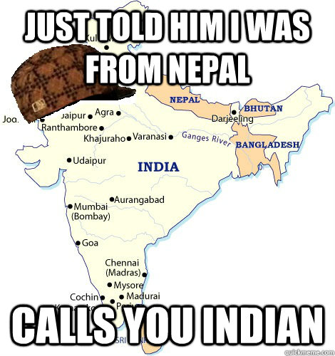Just Told him i was from Nepal calls you indian