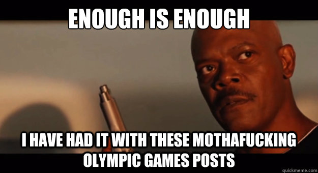 ENOUGH is enough i have had it with these mothafucking olympic games posts