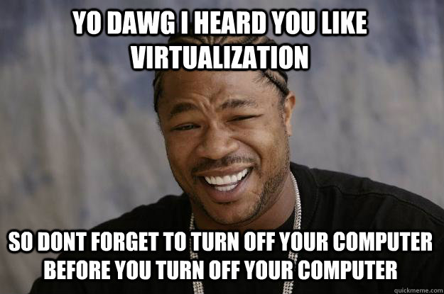 YO DAWG I heard you like virtualization so dont forget to turn off your computer before you turn off your computer - YO DAWG I heard you like virtualization so dont forget to turn off your computer before you turn off your computer  Xzibit meme