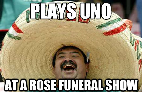 Plays uno at a rose funeral show - Plays uno at a rose funeral show  Merry mexican