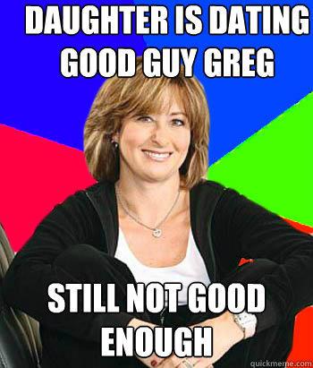 daughter is dating good guy greg still not good enough - daughter is dating good guy greg still not good enough  Sheltering Suburban Mom