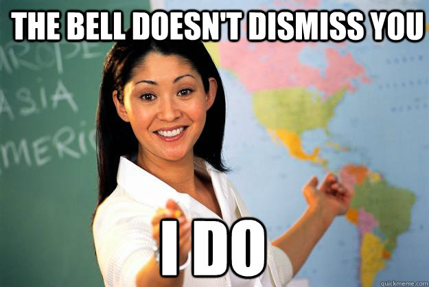 The bell doesn't dismiss you I do - The bell doesn't dismiss you I do  Unhelpful High School Teacher