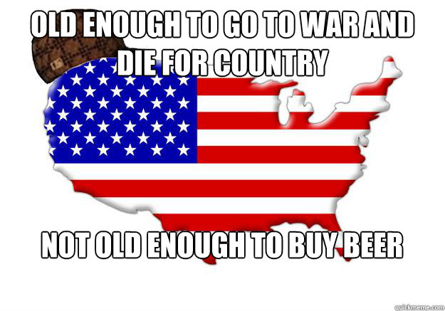 old enough to go to war and die for country not old enough to buy beer - old enough to go to war and die for country not old enough to buy beer  Scumbag america
