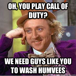 Oh, you play call of duty? We need guys like you to wash humvees - Oh, you play call of duty? We need guys like you to wash humvees  Creepy Wonka