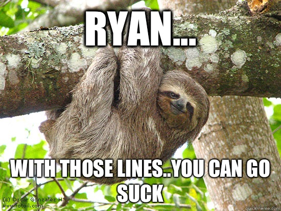Ryan... With those lines..you can go suck