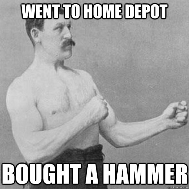 went to home depot bought a hammer - went to home depot bought a hammer  overly manly man