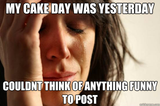 My cake day was yesterday couldnt think of anything funny to post - My cake day was yesterday couldnt think of anything funny to post  First World Problems