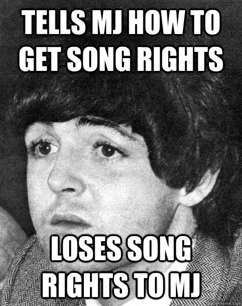 Tells MJ how to get song rights Loses song rights to mj - Tells MJ how to get song rights Loses song rights to mj  Poor Paul McCartney