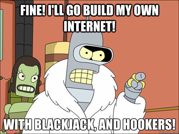 Fine! I'll go build my own Internet! With blackjack, and hookers!  - Fine! I'll go build my own Internet! With blackjack, and hookers!   Futuramabender