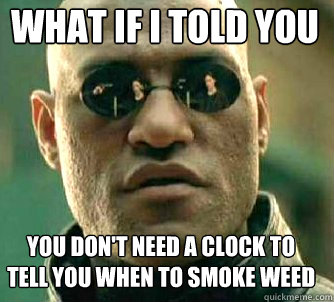 what if i told you you don't need a clock to tell you when to smoke weed - what if i told you you don't need a clock to tell you when to smoke weed  Matrix Morpheus